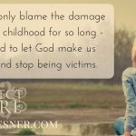 we-can-only-blame-the-damage-from-our-childhood-for-so-long-and-then-we-need-to-let-god-make-us-new-and-stop-being-victims