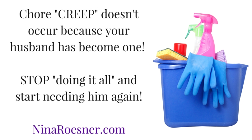 Chore -CREEP- doesn't occur because your husband has become one! Start needing him again!