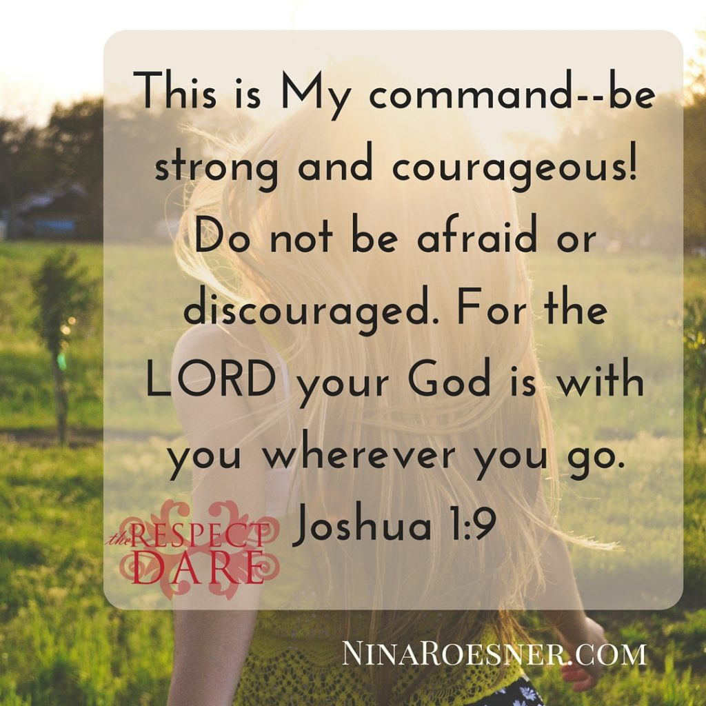 This is My command--be strong and courageous! Do not be afraid or discouraged. For the LORD your God is with you wherever you go.Joshua 1-9